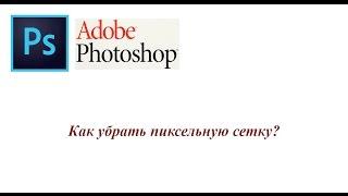 Adobe Photoshop - как убрать пиксельную сетку