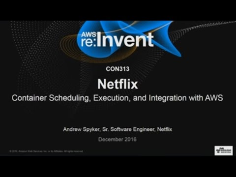 AWS re:Invent 2016: Netflix: Container Scheduling, Execution, and Integration with AWS (CON313)