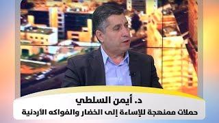 د. أيمن السلطي - حملات ممنهجة للإساءة إلى الخضار والفواكه الأردنية