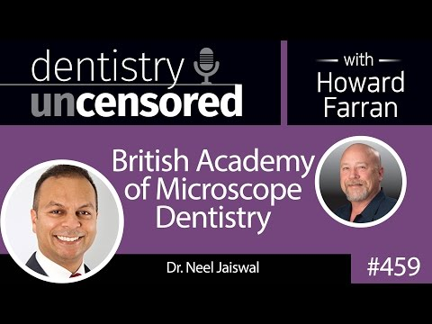 459 British Academy of Microscope Dentistry with Neel Jaiswal : Dentistry Uncensored