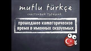 Счастливый турецкий. Урок 27. Прошедшее время в именных сказуемых