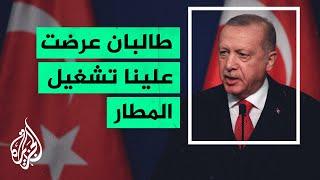 أردوغان: طالبان عرضت علينا إدارة مطار كابل لكننا لم نتخذ قرارا بعد