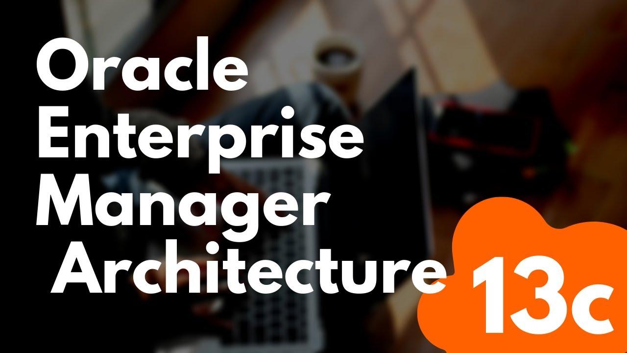 Oracle Enterprise Manager 13c Architecture