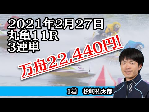【万舟】丸亀11R 22,440円 ボートレース 2021年2月27日