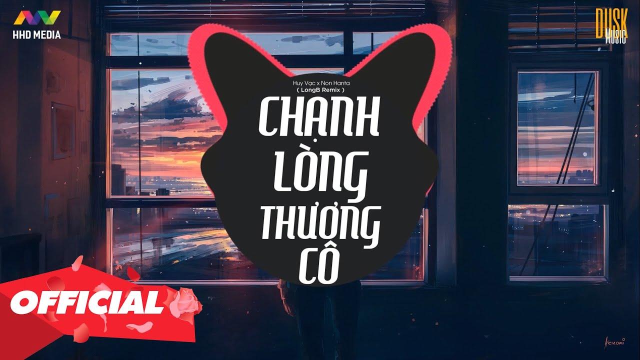 CHẠNH LÒNG THƯƠNG CÔ – Huy Vạc x Non Hanta ( LongB Remix )   Nhớ Đeo Tai Nghe