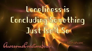 Abraham Hicks snippet: Loneliness is Concluding Something Just Isn't So