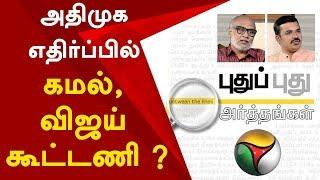 Puthu Puthu Arthangal: அதிமுக எதிர்ப்பில் கமல், விஜய் கூட்டணி ? | 21/09/2019