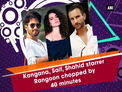 Kangana, Saif, Shahid starrer Rangoon chopped by 40 minutes  - ANI #News