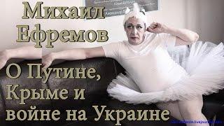 Михаил Ефремов о Путин Украина Крым Сталин Медведев