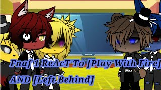 Fnaf 1 Reacts to [Play With Fire] and [Left Behind]