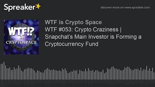 WTF #053: Crypto Craziness | Snapchat's Main Investor is Forming a Cryptocurrency Fund