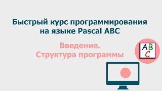 Введение.  Структура программы.  Быстрый курс программирования Pascal ABC