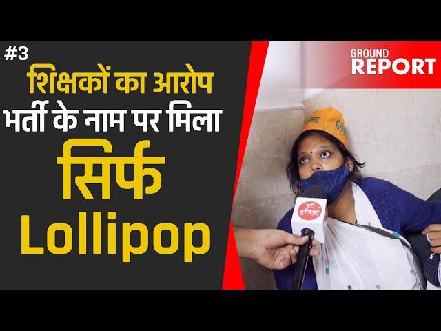 शिक्षकों का आरोप भर्ती के नाम पर मिला सिर्फ Lollipop  (Ground Report ) Faiz Ahmad
