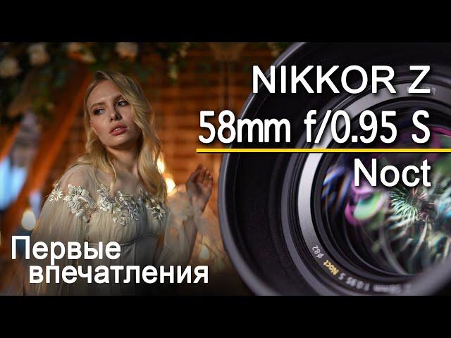 Nikkor Z 58mm f/0.95 S Noct - первые впечатления. Объектив за 600 тысяч???