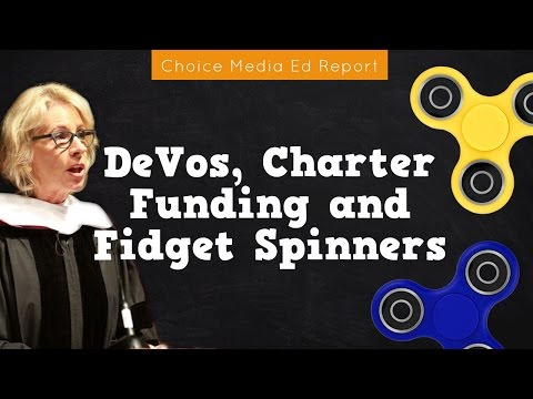 Choice Media Ed Report: DeVos, Charter Funding & Fidget Spinners