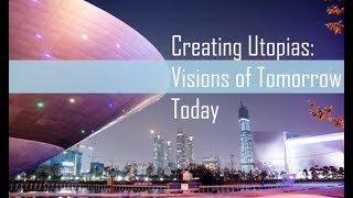 Creating Utopias: Visions of Tomorrow Today
