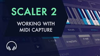Scaler 2: Working with MIDI Capture