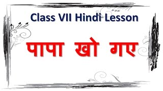 Papa Kho Gaye ( पापा खो गए ) | Explanation of Class VII Hindi Lesson