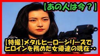 【特撮】メタルヒーローシリーズでヒロインを務めた女優達の現在・・ 子...