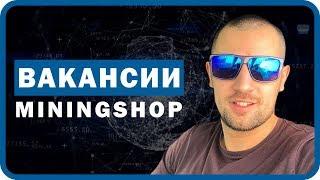 Вакансии Miningshop. Разработчик Софта, администратор сайта, менеджер по продажам.