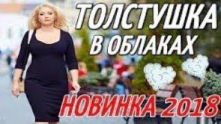 ПРЕМЬЕРА 2018 УЛУЧШАЕТ НАСТРОЕНИЕ   ТОЛСТУШКА В ОБЛАКАХ   Русские мелодрамы 2018 новинки HD