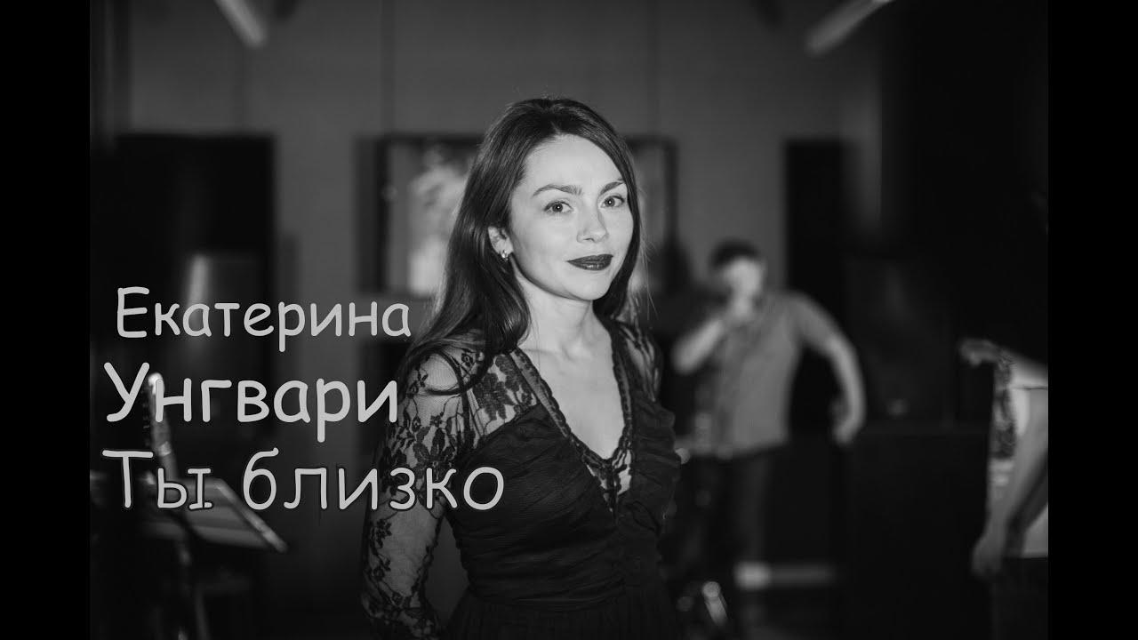 Екатерина Унгвари - Ты близко