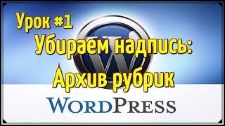 Wordpress видео уроки - Как убрать надпись: архив рубрик