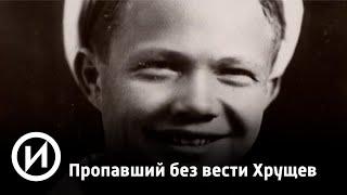 "Пропавший без вести Хрущев | Телеканал ""История"""