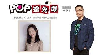 2019-08-22《POP搶先爆》朱學恒專訪 東森政治神邏輯主播 王薀琁