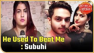 He Used To Beat Me Alot And Now He Is Denying It: Subuhi Joshi | Saas Bahu Aur Saazish