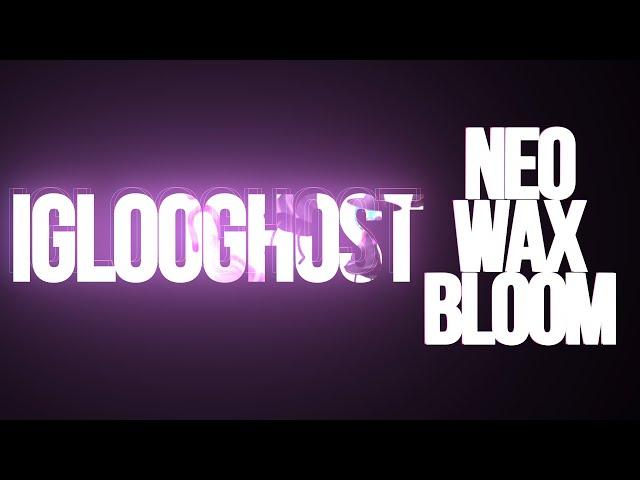🕐 IGLOOGHOST NEO WAX BLOOM - la rev #11 (sur une reco de Gorki)