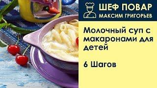 Молочный суп с макаронами для детей . Рецепт от шеф повара Максима Григорьева