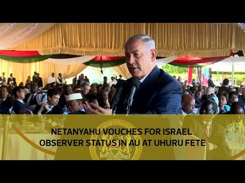 Netanyahu vouches for Israel observer status in AU at Uhuru fete