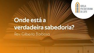 Onde está a verdadeira sabedoria? - por Rev. Gilberto Barbosa