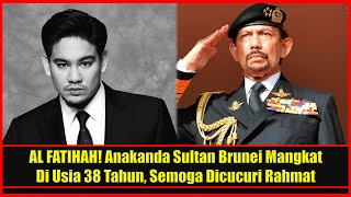 AL FATIHAH! Anakanda Sultan Brunei Mangkat Di Usia 38 Tahun, Semoga Dicucuri Rahmat