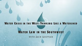 Water Crisis in the West: Thinking Like a Watershed - Water Law in the Southwest