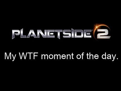PlanetSide 2 - My WTF moment of the day. - YouTube