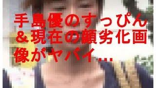 手島優のすっぴん&現在の顔劣化画像がヤバイ… 手島優 ファン喰いした話...