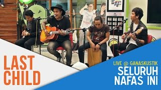 Download Last Child - Seluruh Nafas Ini (Live @ Ganaskustik)