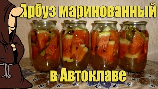 АРБУЗ МАРИНОВАННЫЙ В АВТОКЛАВЕ. Рецепты для Автоклава