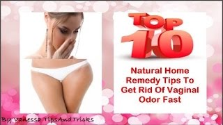 How To Get Rid Of Vaginal Odor Fast: Top 10 Natural Remedies to Treat Vaginal Feminine Odor