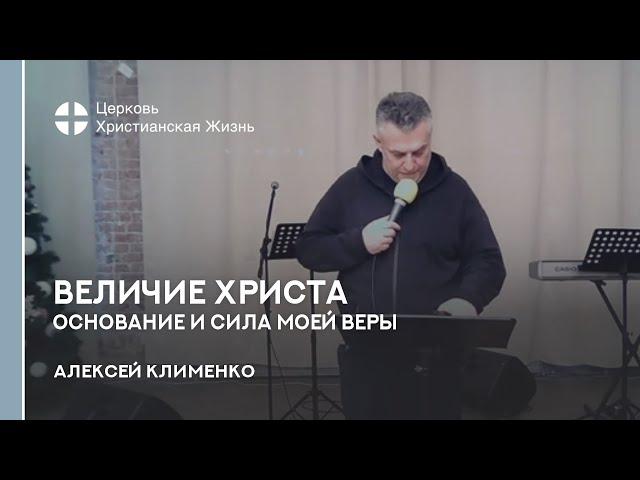 Алексей Клименко. Величие Христа - основание и сила моей веры.