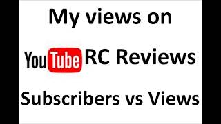 My views on Youtube RC Reviews -  Subscribers vs Views