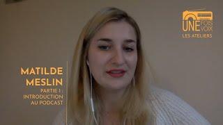 Matilde Meslin, partie 1 : introduction au podcast | Les ateliers Une fois, une voix