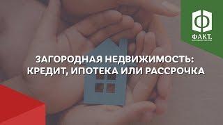 Загородная недвижимость: Кредит, ипотека или рассрочка. Как выгодно купить дом за городом