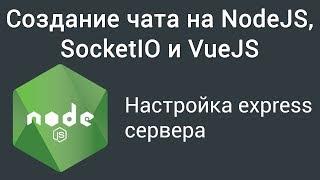 Урок 1. Создание чата на NodeJS, SocketIO и VueJS.  Настройка express сервера