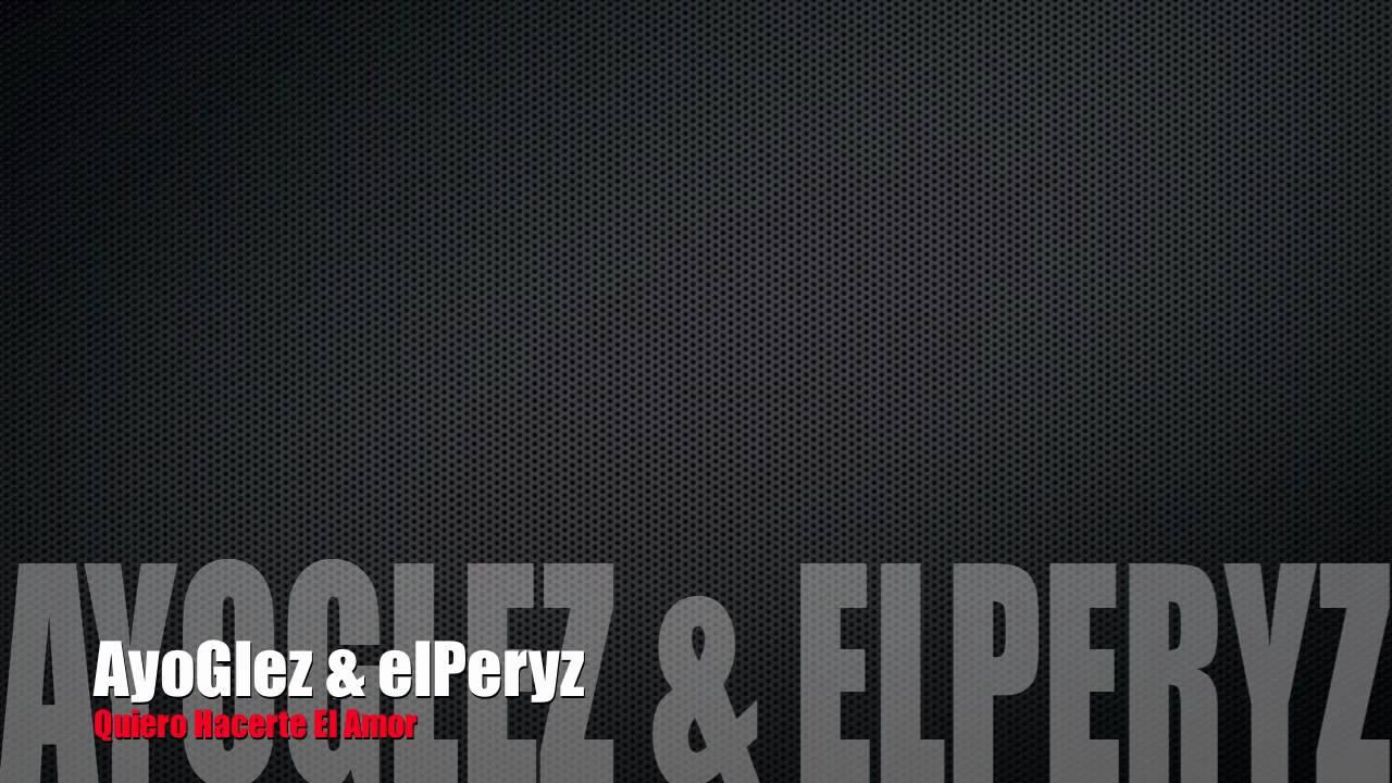 AyoGlez & elPeryz - Quiero Hacerte El Amor - YouTube