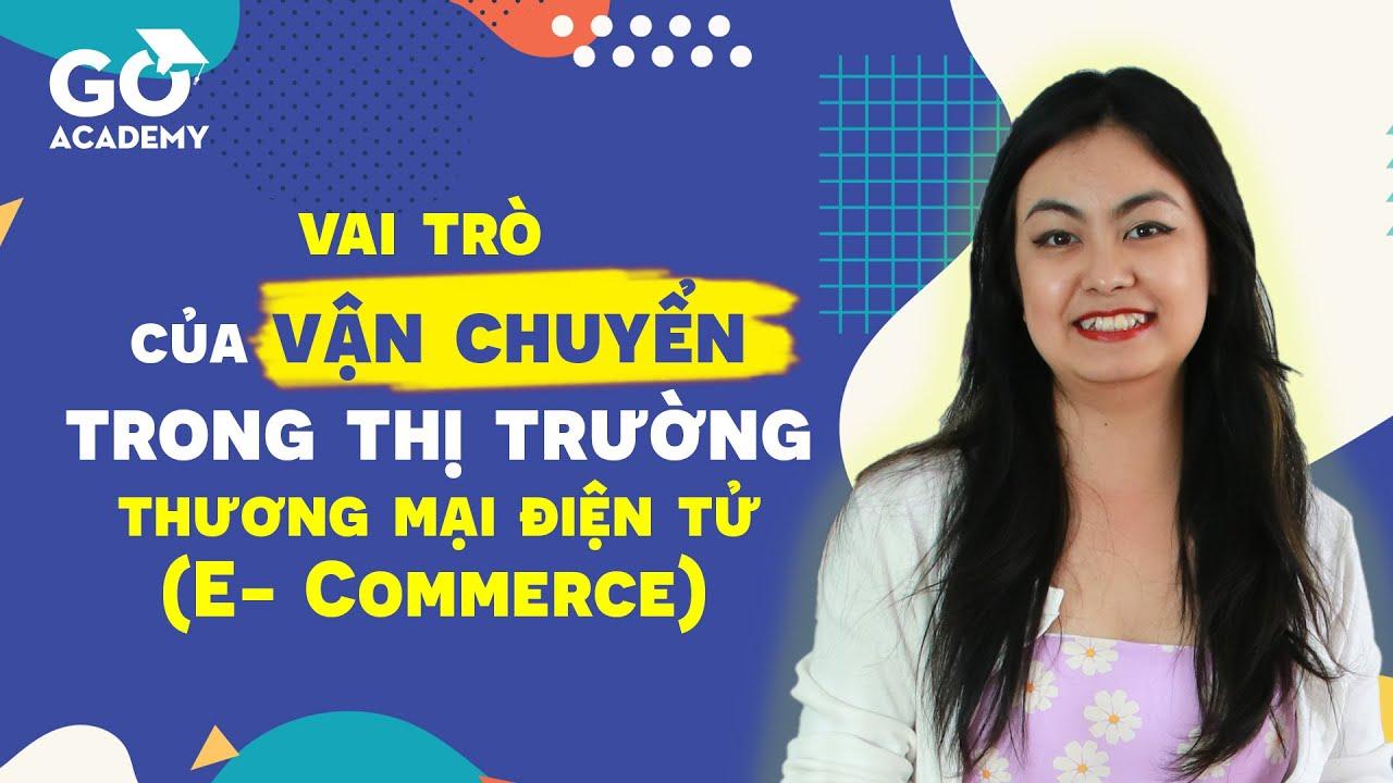 GoACADEMY    Vai trò của vận chuyển trong thị trường thương mại điện tử E Commerce