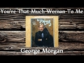 George Morgan - You're That Much Woman To Me
