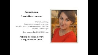 Яшмейкина Ольга Николаевна - Ранняя помощь детям с нарушениями речи